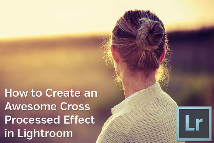 How to Create an Awesome Cross Processed Effect in Lightroom